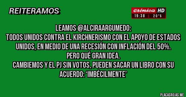 Placas Rojas - Leamos @AlciraArgumedo: Todos unidos contra el kirchnerismo con el apoyo de Estados Unidos, en medio de una recesión con inflación del 50%. Pero qué gran idea. Cambiemos y el PJ sin votos, pueden sacar un libro con su acuerdo: 'Imbécilmente'