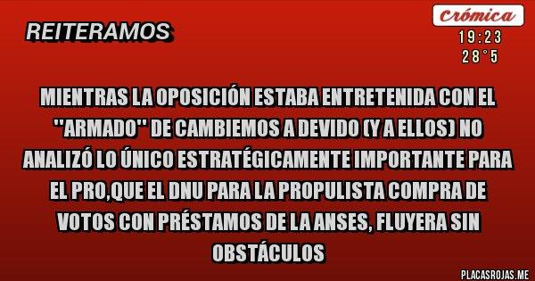 Placas Rojas - Mientras la oposición estaba entretenida con el ''armado'' de CAMBIEMOS a DeVido (y a ellos) no analizó lo único estratégicamente importante para el PRO,que el DNU para la PROpulista compra de votos con préstamos de la ANSES, fluyera sin obstáculos
