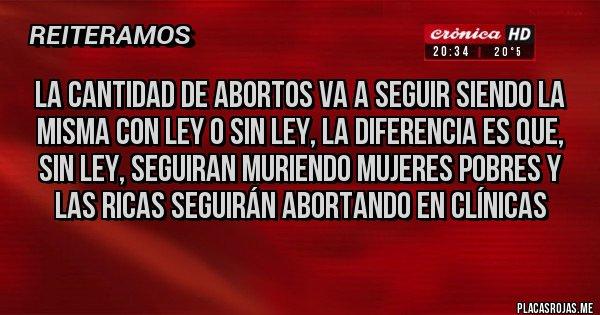 Placas Rojas -  La cantidad de Abortos va a seguir siendo la misma con Ley o sin Ley, la diferencia es que, sin Ley, seguiran muriendo mujeres pobres y las ricas seguirán abortando en Clínicas
