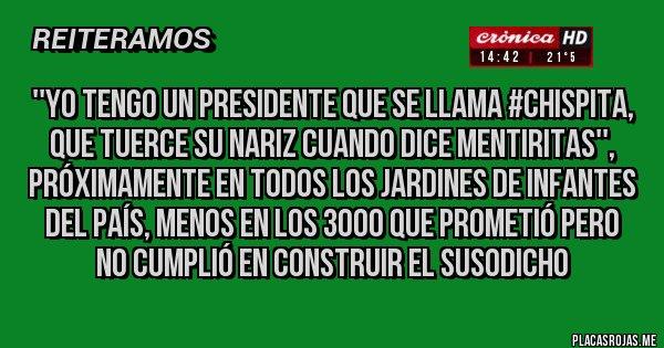 Placas Rojas - ''Yo tengo un presidente que se llama #chispita, que tuerce su nariz cuando dice mentiritas'', próximamente en todos los jardines de infantes del país, menos en los 3000 que prometió pero no cumplió en construir el susodicho