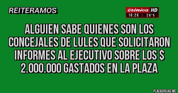Placas Rojas - ALGUIEN SABE QUIENES SON LOS CONCEJALES DE LULES QUE SOLICITARON INFORMES AL EJECUTIVO SOBRE LOS $ 2.000.000 GASTADOS EN LA PLAZA