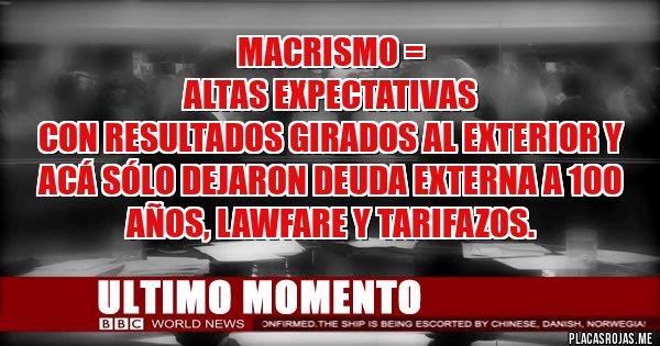 Placas Rojas - Macrismo =  altas expectativas  con resultados girados al exterior y acá sólo dejaron deuda externa a 100 años, LAWFARE y Tarifazos.
