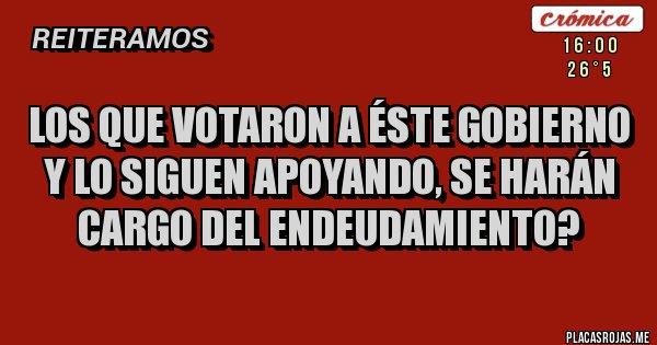 Placas Rojas - Los que votaron a éste gobierno y lo siguen apoyando, se harán cargo del endeudamiento?