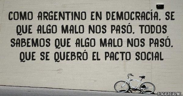 Placas Rojas - Como argentino en democracía, se que algo malo nos pasó, todos sabemos que algo malo nos pasó, que se quebró el pacto social