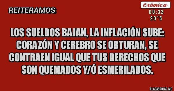 Placas Rojas - Los sueldos bajan, la inflación sube: corazón y cerebro se obturan, se contraen igual que tus derechos que son quemados y/ó esmerilados.