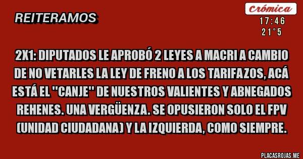 Placas Rojas - 2X1: DIPUTADOS LE APROBÓ 2 LEYES A MACRI A CAMBIO DE NO VETARLES LA LEY DE FRENO A LOS TARIFAZOS, ACÁ ESTÁ EL ''CANJE'' DE NUESTROS VALIENTES Y ABNEGADOS REHENES. UNA VERGÜENZA. SE OPUSIERON SOLO EL FPV (UNIDAD CIUDADANA) Y LA IZQUIERDA, COMO SIEMPRE.