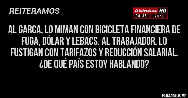 Placas Rojas - Al garca, lo miman con bicicleta financiera de fuga, dólar y lebacs. Al trabajador, lo fustigan con TARIFAZOS y reducción salarial. ¿De qué país estoy hablando?