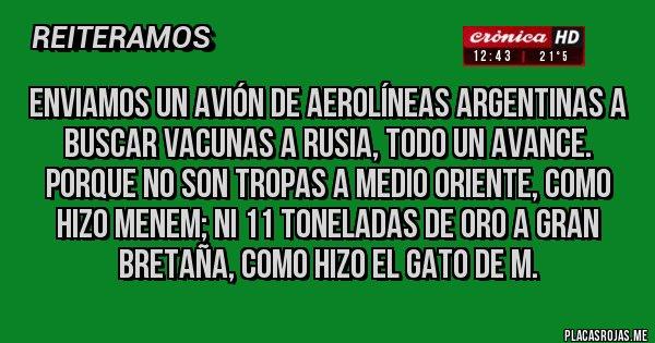 Placas Rojas - Enviamos un avión de Aerolíneas Argentinas a buscar vacunas a Rusia, todo un avance. Porque no son tropas a Medio Oriente, como hizo Menem; ni 11 toneladas de Oro a Gran Bretaña, como hizo el gato de M.
