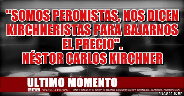 Placas Rojas - ''Somos peronistas, nos dicen kirchneristas para bajarnos el precio''.   Néstor Carlos Kirchner