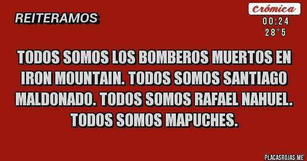 Placas Rojas - Todos somos los bomberos muertos en Iron Mountain. Todos somos Santiago Maldonado. Todos somos Rafael Nahuel. Todos somos mapuches.