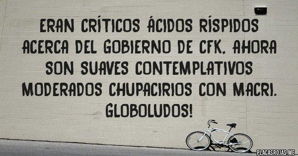 Placas Rojas - eran críticos ácidos ríspidos acerca del gobierno de CFK, AHORA SON SUAVES CONTEMPLATIVOS MODERADOS CHUPACIRIOS CON MACRI. GLOBOLUDOS!