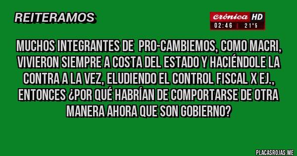 Placas Rojas - Muchos integrantes de  PRO-Cambiemos, como Macri, vivieron siempre a costa del Estado y haciéndole la contra a la vez, eludiendo el control fiscal x ej., entonces ¿por qué habrían de comportarse de otra manera ahora que son gobierno?