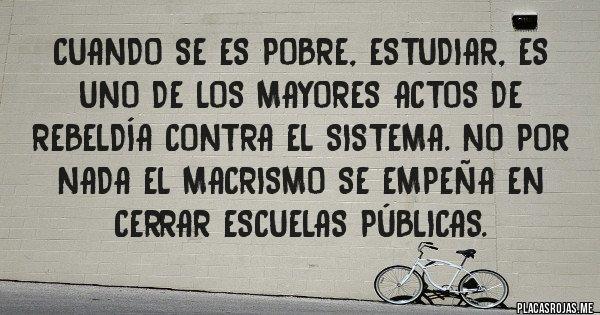 Placas Rojas - Cuando se es pobre, Estudiar, es uno de los mayores actos de rebeldía contra el sistema. No por nada el macrismo se empeña en cerrar escuelas públicas.