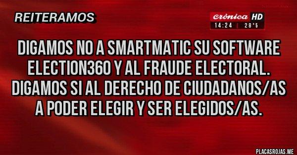 Placas Rojas - Digamos no a Smartmatic su software Election360 y al fraude electoral. Digamos si al derecho de ciudadanos/as a poder elegir y ser elegidos/as.