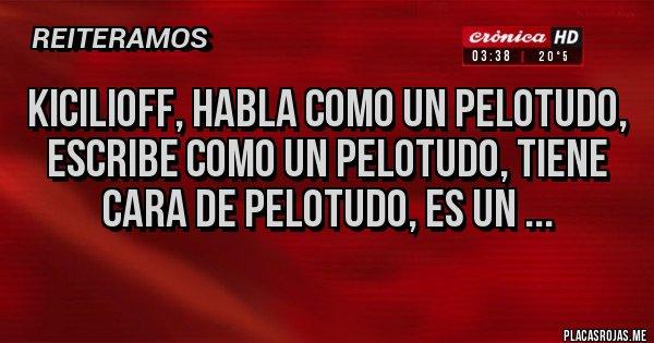 Placas Rojas - KICILIOFF, HABLA COMO UN PELOTUDO, ESCRIBE COMO UN PELOTUDO, TIENE CARA DE PELOTUDO, ES UN ...