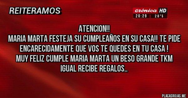 Placas Rojas - ATENCION!! MARIA MARTA FESTEJA SU CUMPLEAÑOS EN SU CASA!! TE PIDE ENCARECIDAMENTE QUE VOS TE QUEDES EN TU CASA ! MUY FELIZ CUMPLE MARIA MARTA UN BESO GRANDE TKM IGUAL RECIBE REGALOS..