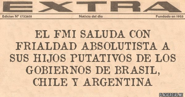 Placas Rojas - EL FMI SALUDA CON FRIALDAD ABSOLUTISTA A SUS HIJOS PUTATIVOS DE LOS GOBIERNOS DE BRASIL, CHILE Y ARGENTINA
