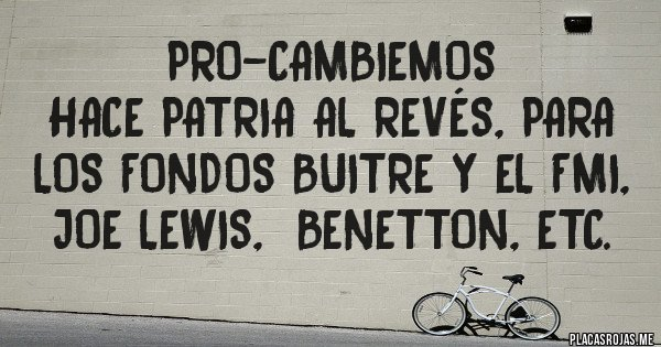 Placas Rojas - PRO-CAMBIEMOS  Hace Patria al revés, para los Fondos Buitre y el FMI, JOE LEWIS,  BENETTON, ETC.