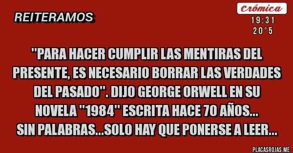 Placas Rojas - ''PARA HACER CUMPLIR LAS MENTIRAS DEL PRESENTE, ES NECESARIO BORRAR LAS VERDADES DEL PASADO''. DIJO GEORGE ORWELL EN SU NOVELA ''1984'' ESCRITA HACE 70 AÑOS... SIN PALABRAS...SOLO HAY QUE PONERSE A LEER...
