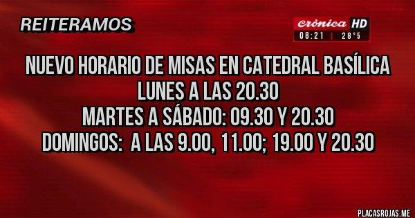 Placas Rojas - Nuevo horario de Misas en Catedral Basílica Lunes a las 20.30 Martes a Sábado: 09.30 y 20.30 Domingos:  a las 9.00, 11.00; 19.00 y 20.30