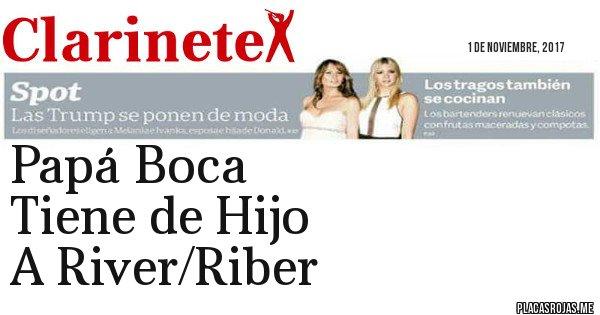 Placas Rojas - Papá Boca  Tiene de Hijo A River/Riber