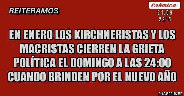 Placas Rojas - en enero los kirchneristas y los macristas cierren la grieta política el domingo a las 24:00 cuando brinden por el nuevo año