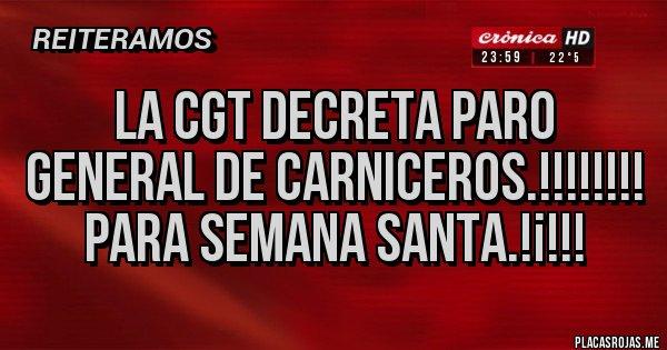 Placas Rojas - LA CGT DECRETA PARO GENERAL DE CARNICEROS.!!!!!!!! Para Semana Santa.!¡!!!