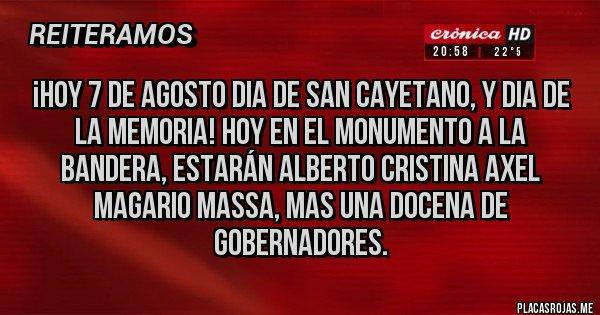 Placas Rojas - ¡HOY 7 DE AGOSTO DIA DE SAN CAYETANO, Y DIA DE LA MEMORIA! HOY EN EL MONUMENTO A LA BANDERA, ESTARÁN ALBERTO CRISTINA AXEL MAGARIO MASSA, MAS UNA DOCENA DE GOBERNADORES.