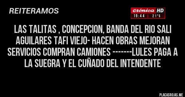 Placas Rojas - LAS TALITAS , CONCEPCION, BANDA DEL RIO SALI AGUILARES TAFI VIEJO- HACEN OBRAS MEJORAN SERVICIOS COMPRAN CAMIONES -------LULES PAGA A LA SUEGRA Y EL CUÑADO DEL INTENDENTE