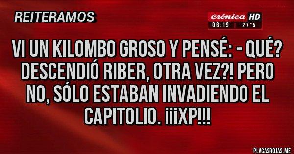 Placas Rojas - VI un kilombo groso y pensé: - Qué? Descendió RiBer, otra vez?! Pero no, sólo estaban invadiendo el Capitolio. ¡¡¡XP!!!