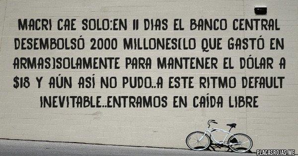 Placas Rojas - Macri cae solo:en 11 dias el banco central desembolsó 2000 millones(lo que gastó en armas)solamente para mantener el dólar a $18 y aún así no pudo..a este ritmo default inevitable..entramos en caída libre