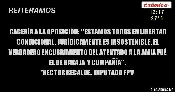 Placas Rojas - Cacería a la oposición: ''Estamos todos en Libertad Condicional. Jurídicamente es insostenible. El verdadero encubrimiento del atentado a la AMIA fué el de Baraja  y compañía''.                                          *Héctor Recalde.  Diputado FPV