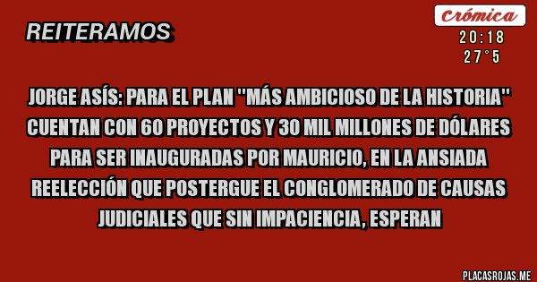 Placas Rojas - Jorge Asís: Para el plan ''más ambicioso de la historia'' cuentan con 60 proyectos y 30 mil millones de Dólares para ser inauguradas por Mauricio, en la ansiada reelección que postergue el conglomerado de causas judiciales que sin impaciencia, esperan
