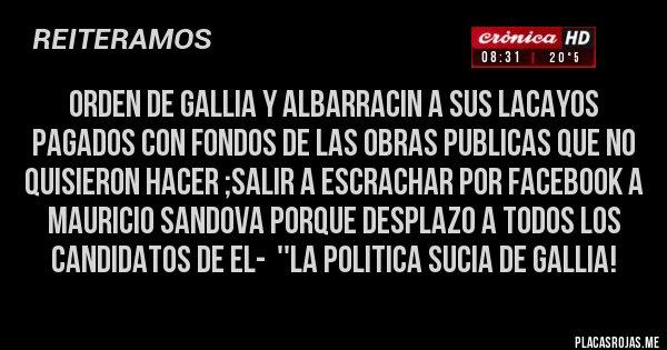 Placas Rojas - ORDEN DE GALLIA Y ALBARRACIN A SUS LACAYOS PAGADOS CON FONDOS DE LAS OBRAS PUBLICAS QUE NO QUISIERON HACER ;SALIR A ESCRACHAR POR FACEBOOK A MAURICIO SANDOVA PORQUE DESPLAZO A TODOS LOS CANDIDATOS DE EL-  ''LA POLITICA SUCIA DE GALLIA!