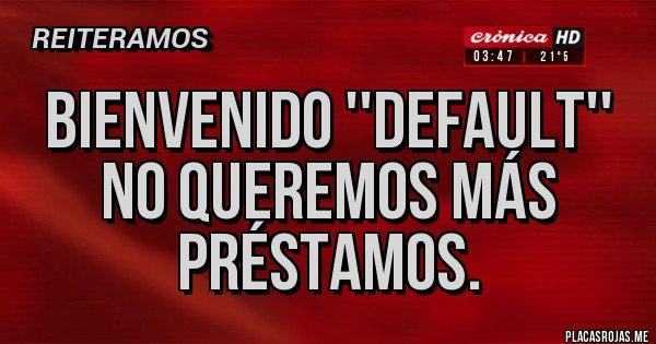 Placas Rojas - Bienvenido ''default'' No queremos más préstamos.