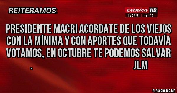 Placas Rojas - PRESIDENTE MACRI ACORDATE DE LOS VIEJOS CON LA MÍNIMA Y CON APORTES QUE TODAVÍA VOTAMOS, EN OCTUBRE TE PODEMOS SALVAR .                                                         JLM