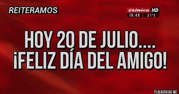 Placas Rojas - Hoy 20 de Julio.... ¡Feliz Día del Amigo!