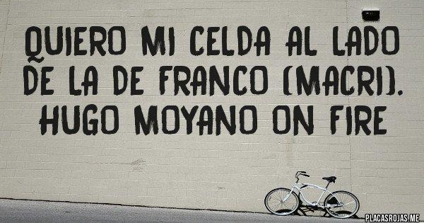 Placas Rojas - QUIERO MI CELDA AL LADO DE LA DE FRANCO (MACRI). HUGO MOYANO ON FIRE