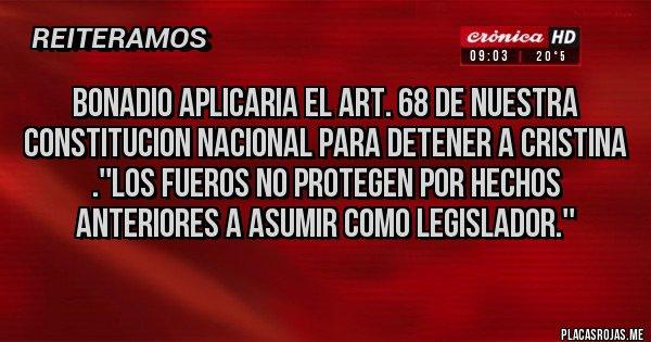 Placas Rojas - BONADIO APLICARIA EL ART. 68 DE NUESTRA CONSTITUCION NACIONAL PARA DETENER A CRISTINA .''LOS FUEROS NO PROTEGEN POR HECHOS ANTERIORES A ASUMIR COMO LEGISLADOR.''