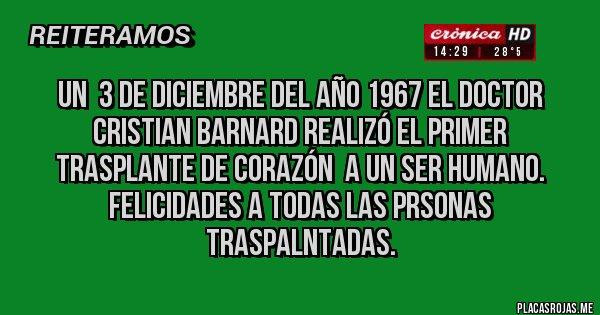 Placas Rojas - UN  3 DE DICIEMBRE DEL AÑO 1967 EL DOCTOR CRISTIAN BARNARD REALIZÓ EL PRIMER TRASPLANTE DE CORAZÓN  A UN SER HUMANO. FELICIDADES A TODAS LAS PRSONAS TRASPALNTADAS.