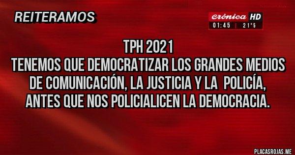 Placas Rojas - TPH 2021 Tenemos que Democratizar los grandes medios de comunicación, la justicia y la  policía, antes que nos policialicen la democracia.