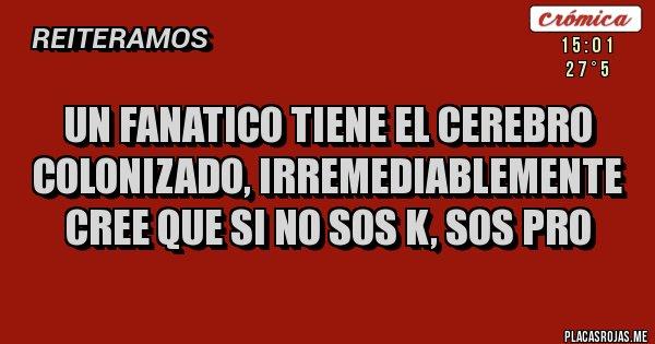 Placas Rojas - UN FANATICO TIENE EL CEREBRO COLONIZADO, IRREMEDIABLEMENTE CREE QUE SI NO SOS K, SOS PRO