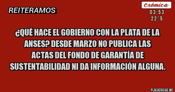 Placas Rojas - ¿Qué hace el Gobierno con la plata de la Anses? Desde marzo no publica las  Actas del Fondo de Garantía de Sustentabilidad ni da información alguna.