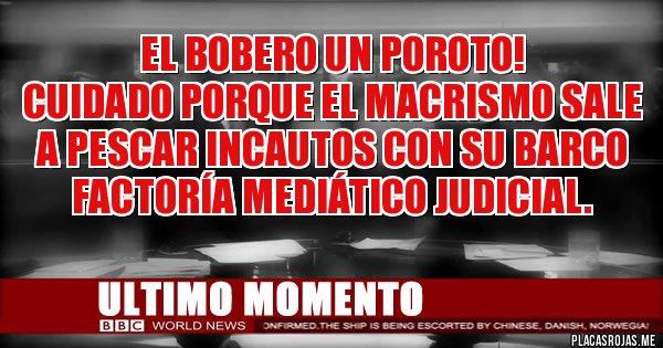 Placas Rojas - EL BOBERO UN POROTO!  Cuidado porque el macrismo sale a pescar incautos con su barco factoría mediático judicial.