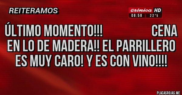 Placas Rojas - Último momento!!!                    Cena en lo de Madera!! El parrillero es muy caro! Y es con vino!!!!