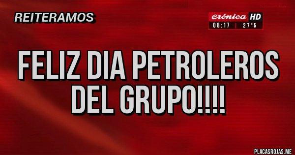 Placas Rojas - FELIZ DIA PETROLEROS DEL GRUPO!!!!