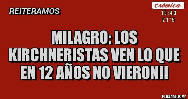 Placas Rojas - MILAGRO: LOS KIRCHNERISTAS VEN LO QUE EN 12 AÑOS NO VIERON!!