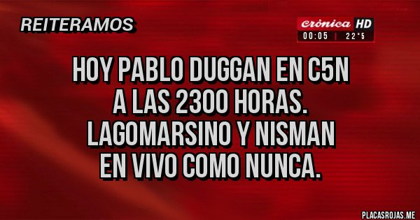 Placas Rojas - HOY Pablo Duggan en C5N  a las 2300 horas.  Lagomarsino y Nisman  en vivo como nunca.