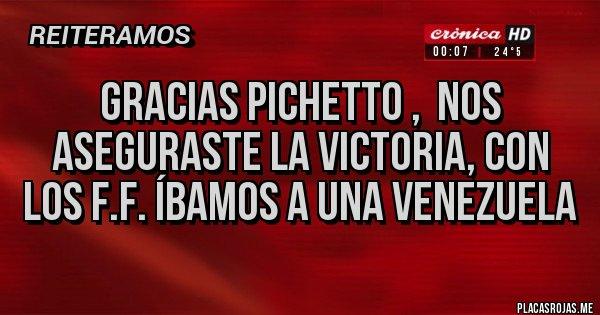 Placas Rojas - GRACIAS PICHETTO ,  NOS ASEGURASTE LA VICTORIA, CON LOS F.F. ÍBAMOS A UNA VENEZUELA