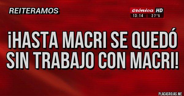 Placas Rojas - ¡Hasta Macri se quedó sin trabajo con Macri!